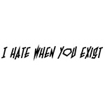 I Hate When You Exist