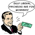 Silly Liberal, paychecks are for workers!