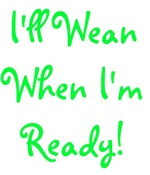 I'll Wean When I'm Ready - Multiple Colors