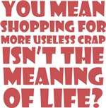 shopping isn't the meaning of life?