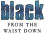 Black Waist Down