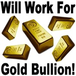 Will Work For Gold Bullion