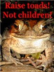 Raise Toads! Not Children!