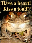 Have a heart! Kiss a toad!