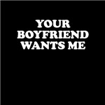 Your Boyfriend Wants Me Tees