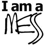 I am a mess...