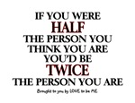 IF YOU WERE HALF THE PERSON....