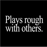 Plays Rough With Others