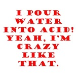 I Pour Water Into Acid, I'm Crazy Like That.