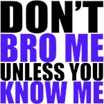 Don't Bro Me Unless You Know Me