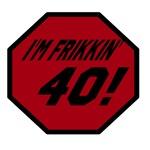 I'm Frikkin' 40!