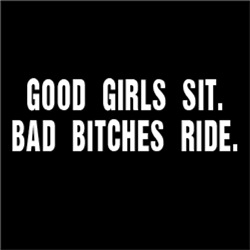 Good Girls Sit. Bad Bitches Ride.