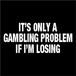 It's only a gambling problem if i'm losing