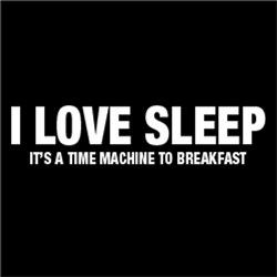 I Love Sleep, It's a Time Machine To Breakfast