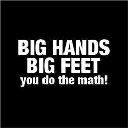Big Hands Big Feet You Do The Math!
