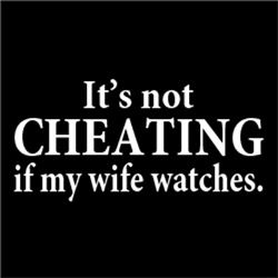 It's Not Cheating If My Wife Watches
