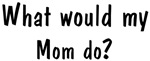 What would <strong>Mom</strong> do