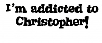 I'm Addicted to Christopher!