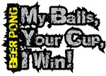 My Balls, your cup, I win!  I'm a beer pong winner