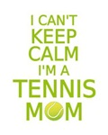I can't keep calm, I am a tennis mom