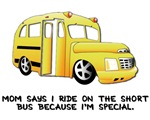 SHORT BUS. Mom says I ride on the short bus becaus