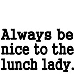 Always be nice to the lunch lady.