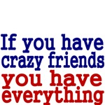 If you have crazy friends you have everything.