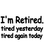 I'm Retired. tired yesterday. tired again today