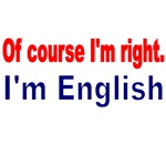 OF COURSE I'M RIGHT. I'M ENGLISH