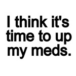 I THINK IT'S TIME TO UP MY MEDS.