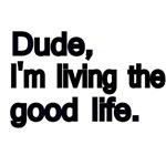 Dude, I'm living the good life.