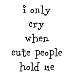 i only cry when cute people hold me
