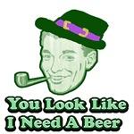 You Look Like I Need A Beer 1