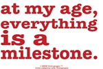 AT MY AGE EVERYTHING IS A MILESTONE!