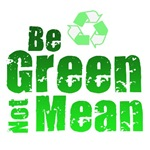 Be green, not mean...do your best to help save the planet, spread the word about global warming, recycling, and other important issues.