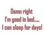 Damn Right I'm Good In Bed... I Can Sleep For Days