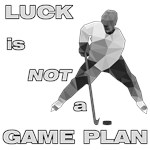 LUCK IS NOT A GAME PLAN-HOCKEY