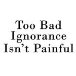 Too Bad Ignorance Isn't Painful