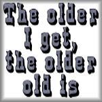 The older I get, the older old is