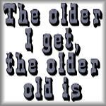 The older I get, the older old is