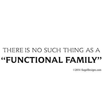 No Such Thing as a Functional Family