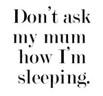 Don't ask my mum how I'm sleeping
