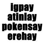igpay atinlay pokensay erehay