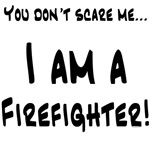 You don't scare me...Firefighter