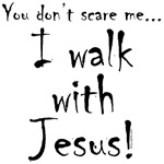 You don't scare me...I walk with Jesus