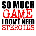 So much game I don't need steroids
