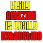 Being Amazing Is Really Exhausting