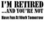 I'm Retired You're Not