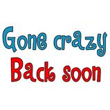 Gone Crazy, Back Soon!