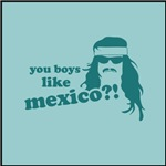 You Boys Like Mexico?!